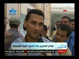 شاهد مأساة و أوضاع المصريين العالقين على الحدود الليبية التونسية