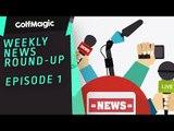 GolfMagic News Round-Up - Episode 1