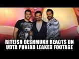 Riteish Deshmukh reacts on Udta Punjab leaked footage | Udta Punjab Leaked | Ritesh Deshmukh Movies