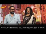 Anand L  Rai and Krishika Lulla talk about the issue of piracy | Bollywood News and Gossips 2016