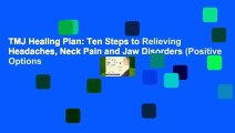 TMJ Healing Plan: Ten Steps to Relieving Headaches, Neck Pain and Jaw Disorders (Positive Options