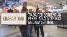 Khabar Dari Melaka: Tiada pemberhentian pekerja kaunter bas Melaka Sentral