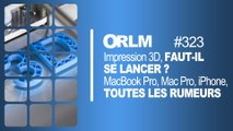 ORLM-323 : Impression 3D, faut-il se lancer ? MacBook Pro, Mac Pro, iPhone, les dernières rumeurs