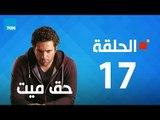 مسلسل حق ميت - الحلقة السابعة عشر 17 بطولة حسن الرداد وايمى سمير غانم