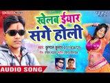 2018 का सुपरहिट Holi Song - Kunal Kumar - Khelab Eyar Sange Holi - Bhojpuri Hit Holi Songs 2018