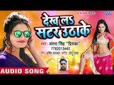 NEW BHOJPURI सबसे हिट गाना 2018 - Antra Singh Priyanka - Dekh La Satar Utha Ke - Bhojpuri Hit Songs