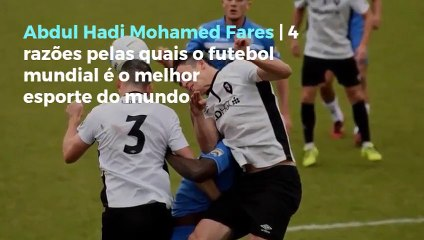 Abdul Hadi Mohamed Fares | 4 razões pelas quais o futebol mundial é o melhor esporte do mundo