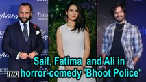 Saif Ali Khan, Fatima Sana and Ali Fazal in horror-comedy 'Bhoot Police'