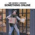 Me When I Order Something Online
