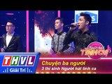 THVL | Người hát tình ca - Tập 1 | Vòng thử thách 6: Chuyện ba người - 3 thí sinh Người hát tình ca
