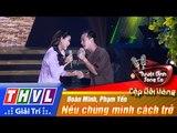 THVL | Tuyệt đỉnh song ca - Cặp đôi vàng | Tập 9 [5]: Nếu chúng mình cách trở - Đoàn Minh, Phạm Yến