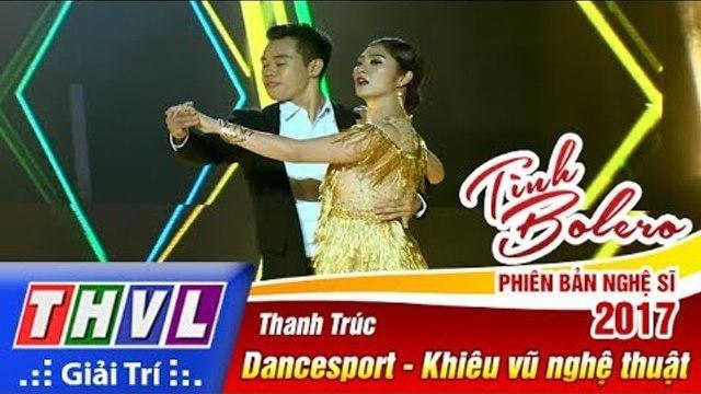 THVL | Tình Bolero – Phiên bản nghệ sĩ 2017 | Tập 7: Thanh Trúc biểu diễn khiêu vũ nghệ thuật