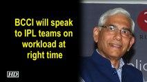 BCCI will speak to IPL teams on workload at right time: Vinod Rai