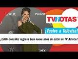 Edith González regresa a Televisa tras nueve años de estar en TV Azteca