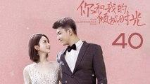 【超清】《你和我的倾城时光》第40集 赵丽颖/金瀚/俞灏明/林源/曹曦文