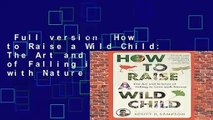 Full version  How to Raise a Wild Child: The Art and Science of Falling in Love with Nature  Best
