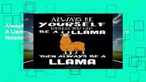 Always Be Yourself Unless You Can Be A Llama Then Always Be A Llama: Composition Notebook Journal: 1