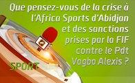 Microdrome : Que pensez-vous de la crise à l'Africa Sport d'Abidjan et des sanctions prises par la FIF contre le Pdt Vagba Alexis ?