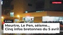 Meurtre, Le Pen, séisme... Cinq infos bretonnes du 5 avril