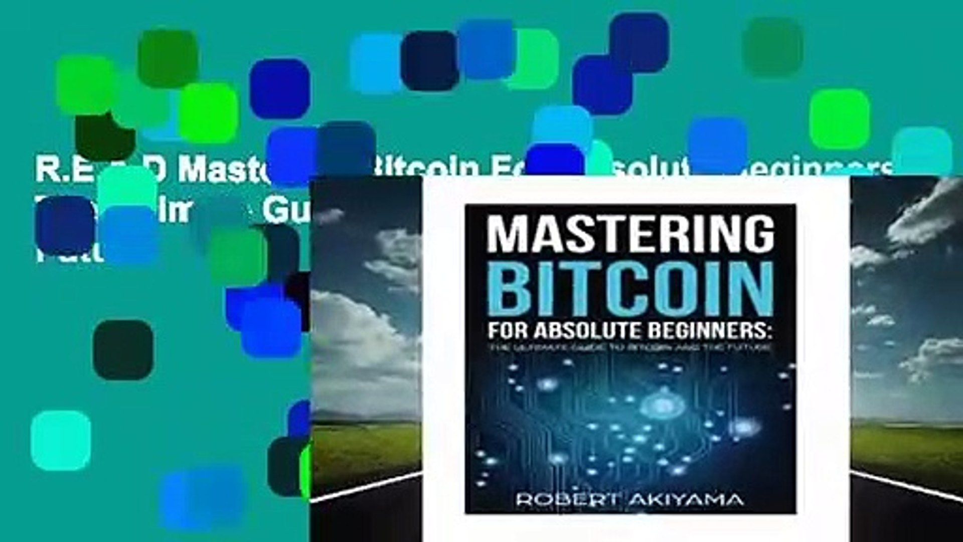 R.E.A.D Mastering Bitcoin For Absolute Beginners: The Ultimate Guide To Bitcoin And The Future