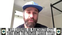 Who Will Take Home The Premier League Title: Liverpool or Manchester City?