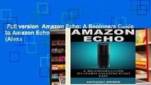 Full version  Amazon Echo: A Beginners Guide to Amazon Echo and Amazon Prime Membership (Alexa