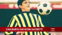 Fenerbahçe'nin Efsane Futbolcusu Can Bartu Hayatını Kaybetti