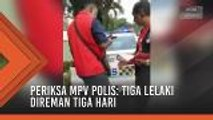 Periksa MPV polis: Tiga lelaki direman tiga hari