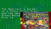 The Beginner s Guide to a Plant-Based Diet: Use the Newest 3 Weeks Plant-Based Diet Meal Plan to