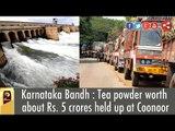 Karnataka Bandh : Tea powder worth about Rs. 5 crores held up at Coonoor