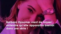 Barbara Opsomer : prochainement au casting d'une très grande série française ? Elle fait une annonce !