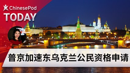 ChinesePod Today: Russia Offers Quick Citizenship to Ukrainians in Conflict Zones (simp. characters)