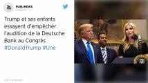 Trump et ses enfants essayent d'empêcher l'audition de la Deutsche Bank au Congrès