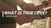 BEST EXPLANATION OF TRUE LOVE - Types of True Love & What is True Love ? - Swami Alok