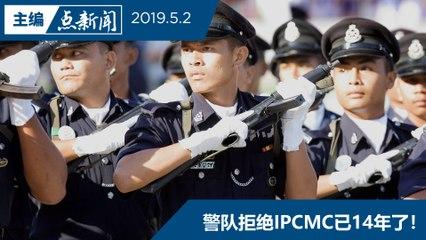 【主编点新闻   2019/5/2】警队要跟首相会面  表达反对IPCMC
