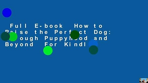 Full E-book  How to Raise the Perfect Dog: Through Puppyhood and Beyond  For Kindle