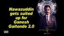 Sacred Games 2 | Nawazuddin gets suited up for Ganesh Gaitonde 2.0