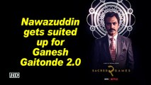 Sacred Games 2 | Nawazuddin gets suited up for Ganesh Gaitonde 2.0