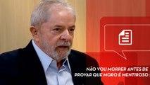 Lula: Não vou morrer antes de provar que Moro é mentiroso