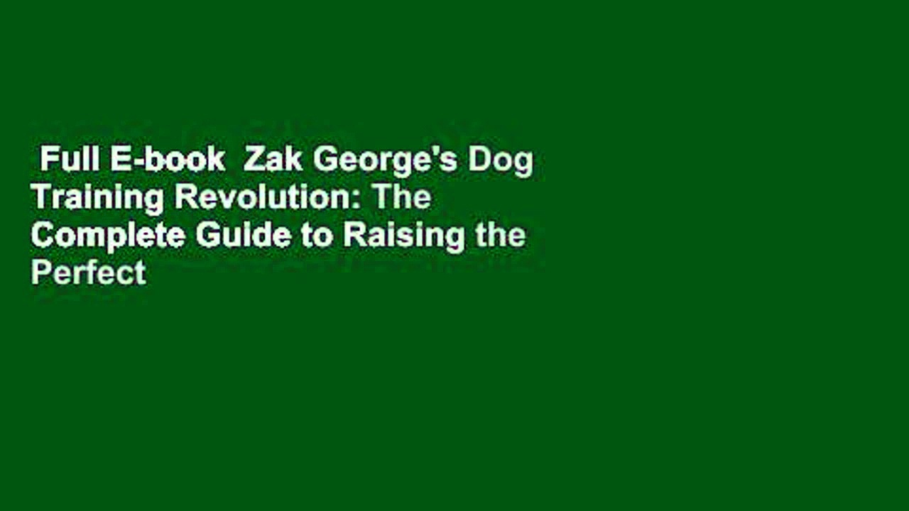 Full E-book  Zak George's Dog Training Revolution: The Complete Guide to Raising the Perfect Pet