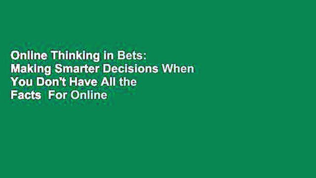 Online Thinking in Bets: Making Smarter Decisions When You Don't Have All the Facts  For Online