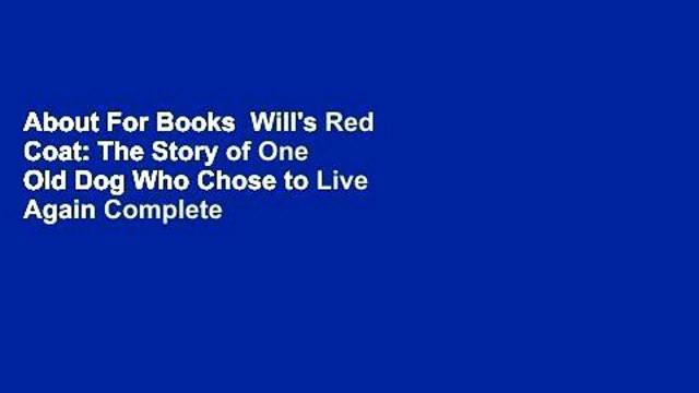 About For Books  Will's Red Coat: The Story of One Old Dog Who Chose to Live Again Complete
