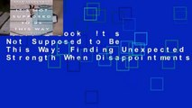 Full E-book  It s Not Supposed to Be This Way: Finding Unexpected Strength When Disappointments