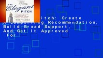 Elegant Pitch: Create A Compelling Recommendation, Build Broad Support, And Get It Approved  For