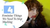 4 Feminine Things We Need To Stop Mocking