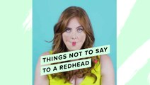 Things Not To Say To Redheads