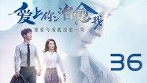 【超清】《爱上你治愈我》第36集 窦骁/苗苗/彭冠英/王思思/金士杰