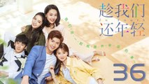 【超清】《趁我们还年轻》第36集 张云龙/乔欣/刘芮麟/代斯/黄梦莹
