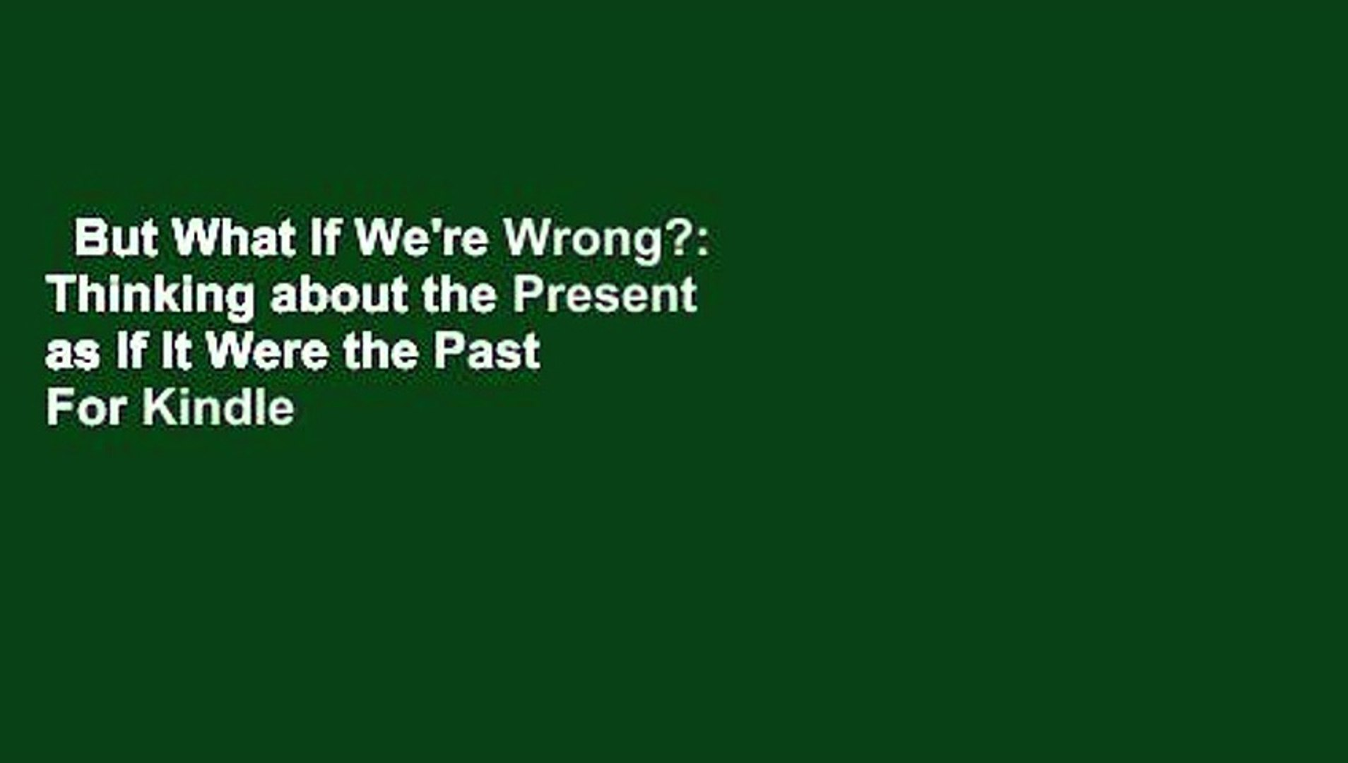 But What If Were Wrong? Thinking About the Present As If It Were the Past