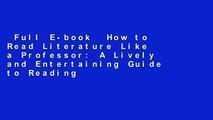 Full E-book  How to Read Literature Like a Professor: A Lively and Entertaining Guide to Reading